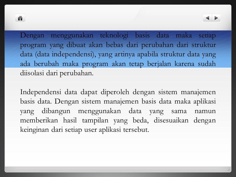 Dengan menggunakan teknologi basis data maka setiap program yang dibuat akan bebas dari perubahan dari struktur data (data independensi), yang artinya apabila struktur data yang ada berubah maka program akan tetap berjalan karena sudah diisolasi dari perubahan.