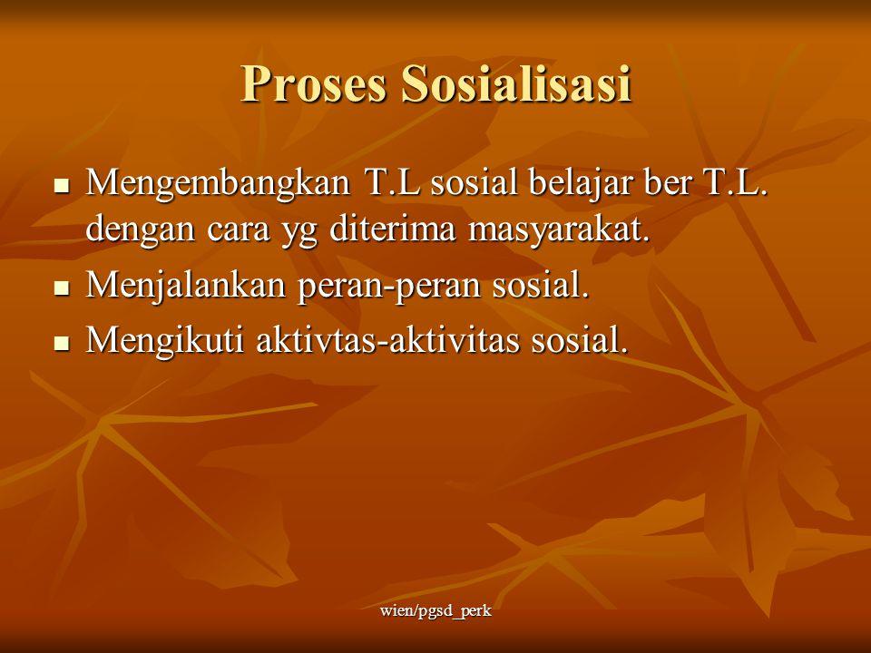 Proses Sosialisasi Mengembangkan T.L sosial belajar ber T.L. dengan cara yg diterima masyarakat. Menjalankan peran-peran sosial.