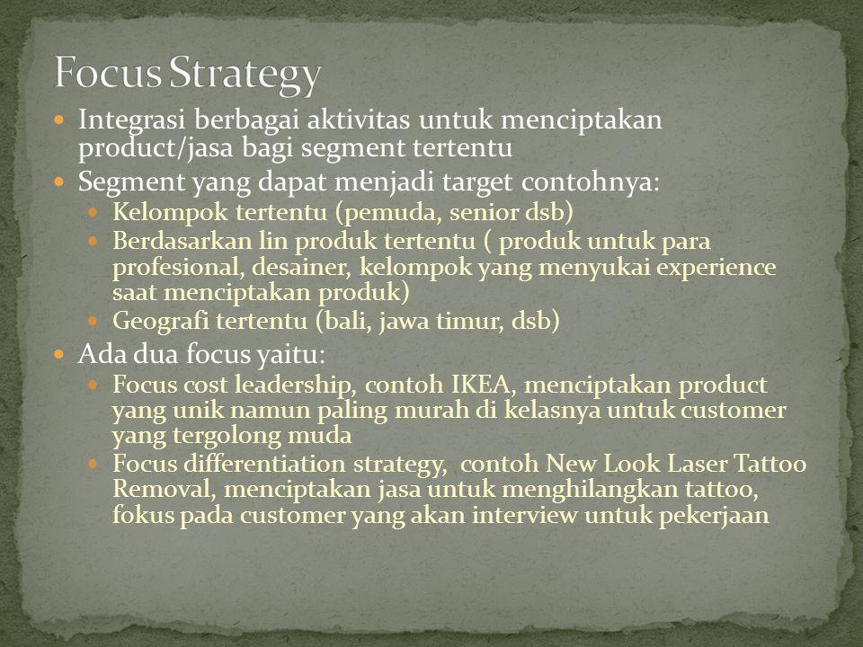 Focus Strategy Integrasi berbagai aktivitas untuk menciptakan product/jasa bagi segment tertentu. Segment yang dapat menjadi target contohnya: