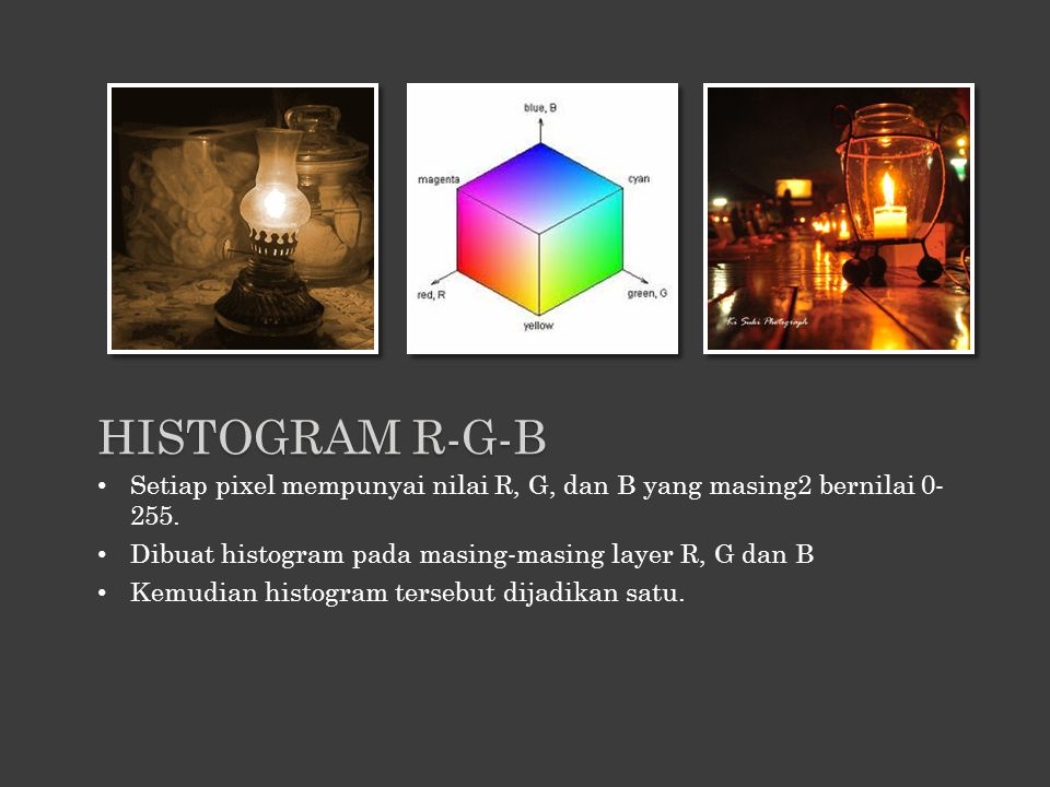 Histogram R-G-B Setiap pixel mempunyai nilai R, G, dan B yang masing2 bernilai 0-255. Dibuat histogram pada masing-masing layer R, G dan B.