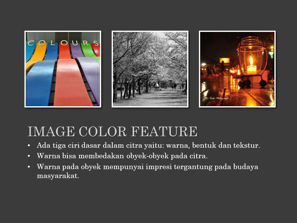 IMAGE COLOR FEATURE Ada tiga ciri dasar dalam citra yaitu: warna, bentuk dan tekstur. Warna bisa membedakan obyek-obyek pada citra.