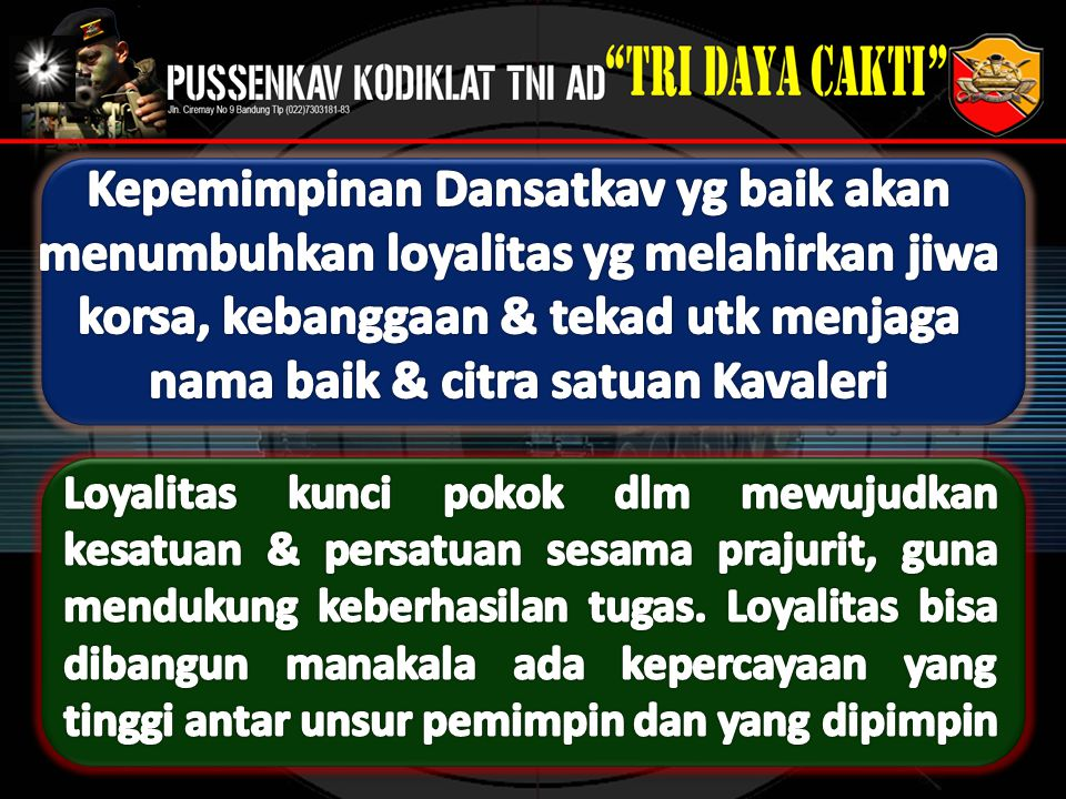 Kepemimpinan Dansatkav yg baik akan menumbuhkan loyalitas yg melahirkan jiwa korsa, kebanggaan & tekad utk menjaga nama baik & citra satuan Kavaleri