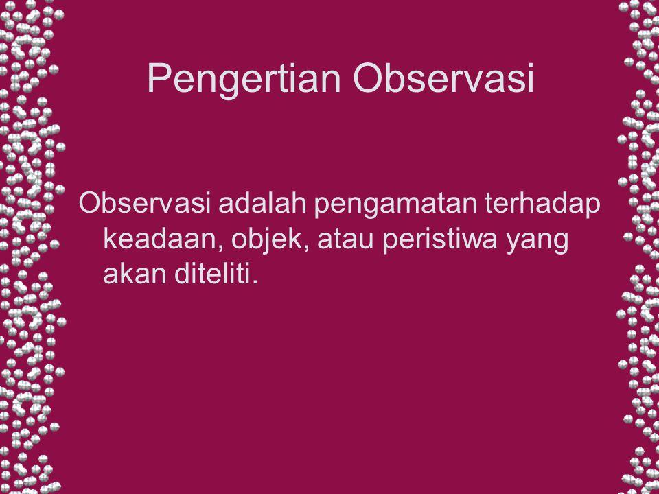 Pengertian Observasi Observasi adalah pengamatan terhadap keadaan, objek, atau peristiwa yang akan diteliti.