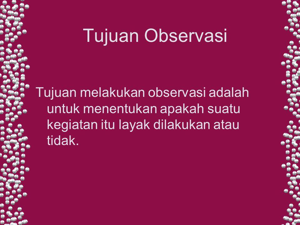 Tujuan Observasi Tujuan melakukan observasi adalah untuk menentukan apakah suatu kegiatan itu layak dilakukan atau tidak.