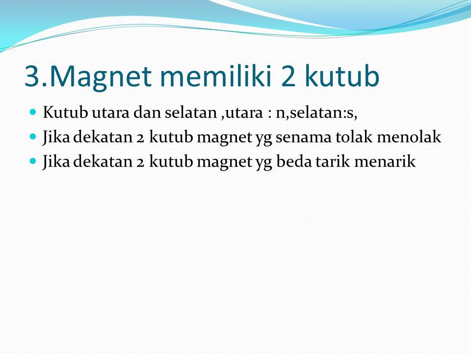 3.Magnet memiliki 2 kutub Kutub utara dan selatan ,utara : n,selatan:s, Jika dekatan 2 kutub magnet yg senama tolak menolak.