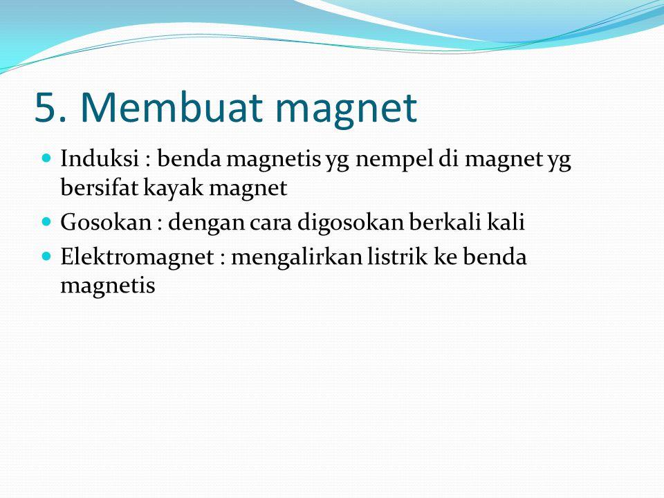 5. Membuat magnet Induksi : benda magnetis yg nempel di magnet yg bersifat kayak magnet. Gosokan : dengan cara digosokan berkali kali.