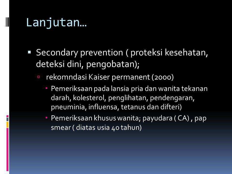 Lanjutan… Secondary prevention ( proteksi kesehatan, deteksi dini, pengobatan); rekomndasi Kaiser permanent (2000)