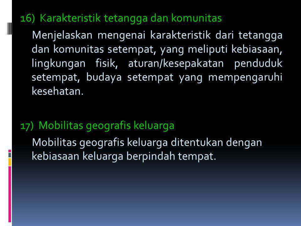 16) Karakteristik tetangga dan komunitas Menjelaskan mengenai karakteristik dari tetangga dan komunitas setempat, yang meliputi kebiasaan, lingkungan fisik, aturan/kesepakatan penduduk setempat, budaya setempat yang mempengaruhi kesehatan.