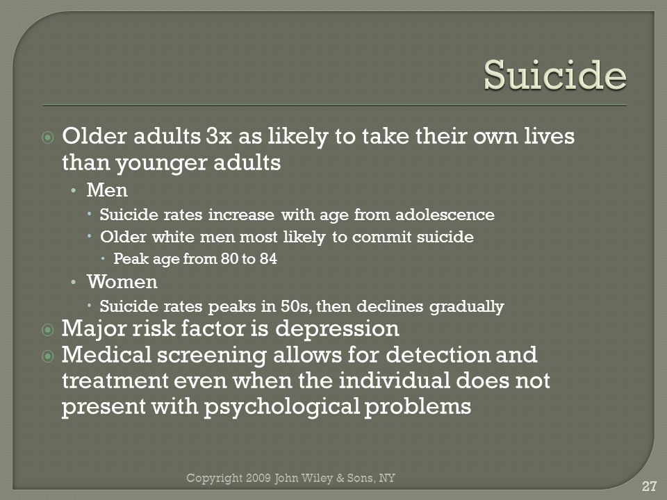 4/7/2017 Suicide. Older adults 3x as likely to take their own lives than younger adults. Men. Suicide rates increase with age from adolescence.