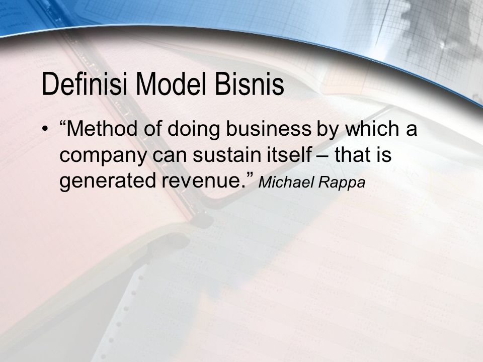 Definisi Model Bisnis Method of doing business by which a company can sustain itself – that is generated revenue. Michael Rappa.
