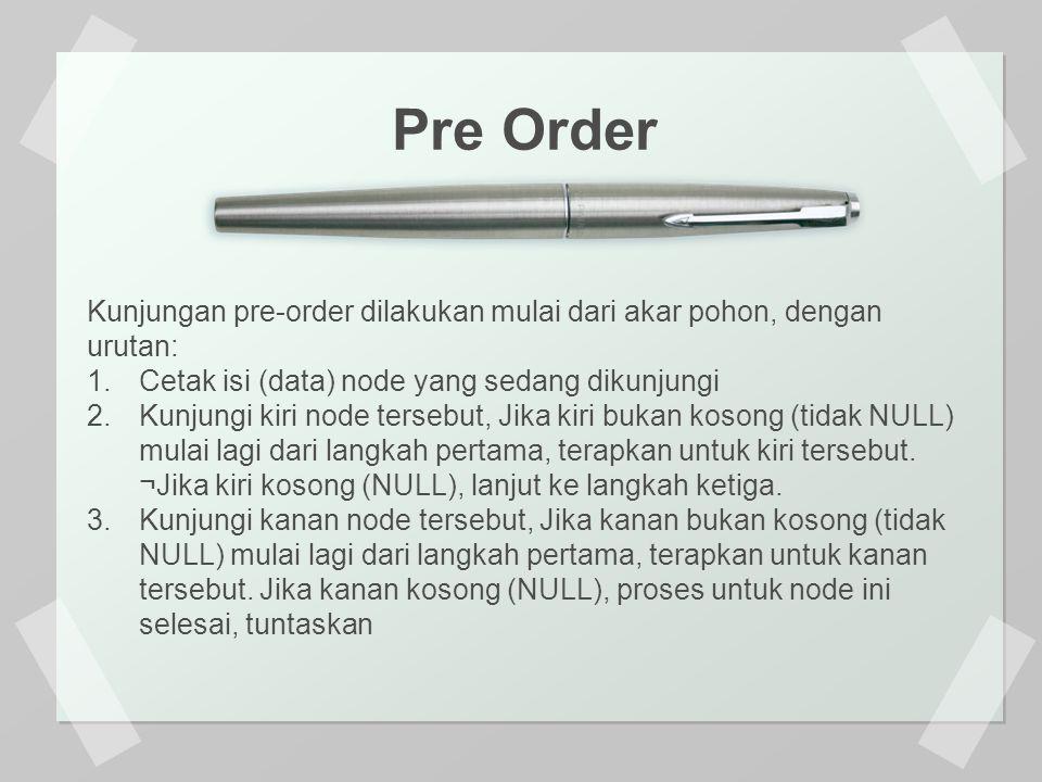 Pre Order Kunjungan pre-order dilakukan mulai dari akar pohon, dengan urutan: Cetak isi (data) node yang sedang dikunjungi.