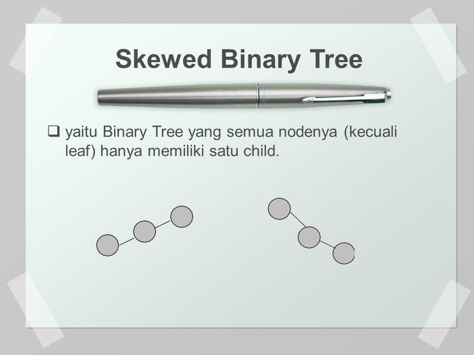 Skewed Binary Tree yaitu Binary Tree yang semua nodenya (kecuali leaf) hanya memiliki satu child.