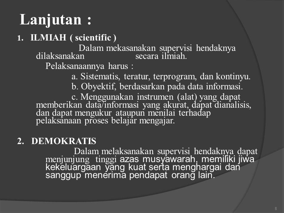 Lanjutan : 1. ILMIAH ( scientific ) Dalam mekasanakan supervisi hendaknya dilaksanakan secara ilmiah.