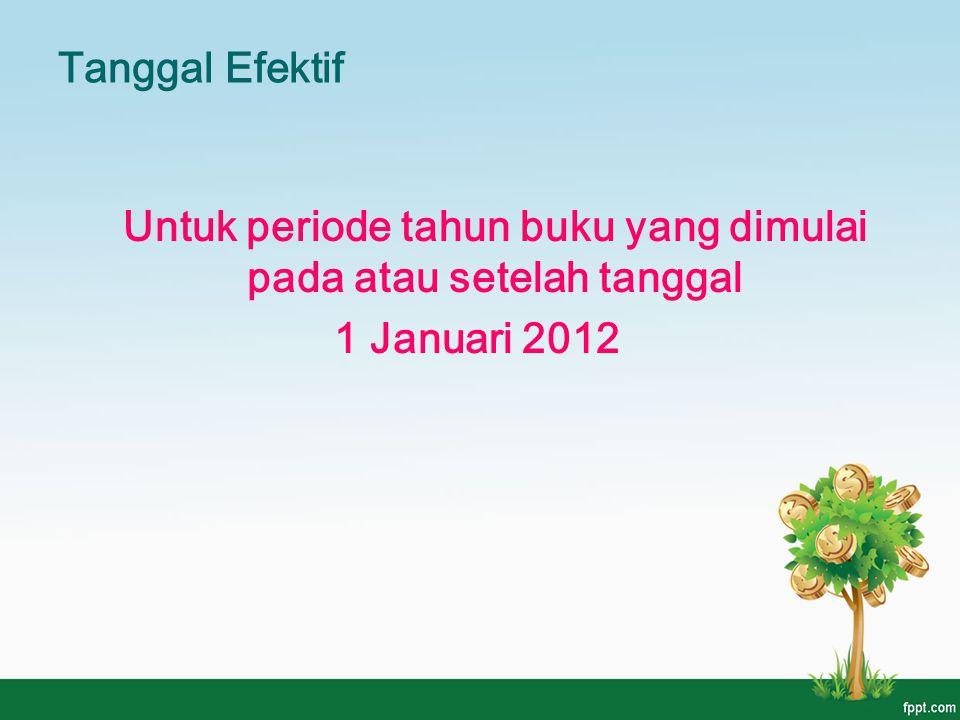 Tanggal Efektif Untuk periode tahun buku yang dimulai pada atau setelah tanggal 1 Januari 2012