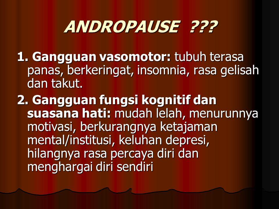 ANDROPAUSE 1. Gangguan vasomotor: tubuh terasa panas, berkeringat, insomnia, rasa gelisah dan takut.