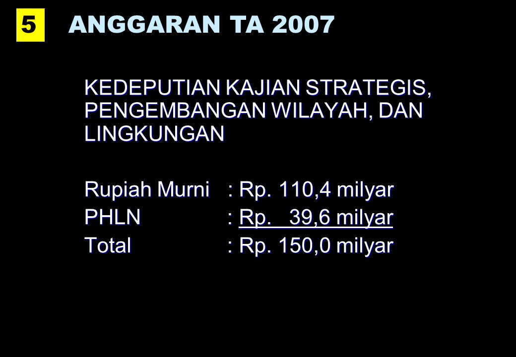 5 ANGGARAN TA 2007. KEDEPUTIAN KAJIAN STRATEGIS, PENGEMBANGAN WILAYAH, DAN LINGKUNGAN. Rupiah Murni : Rp. 110,4 milyar.