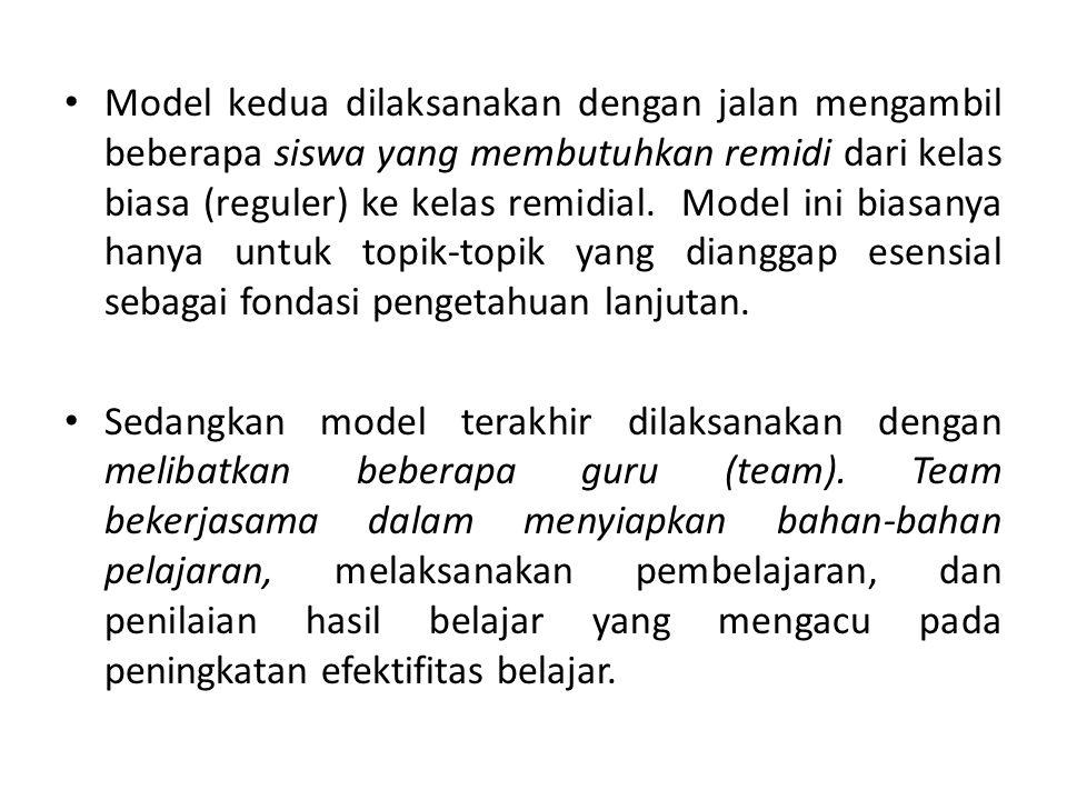 Model kedua dilaksanakan dengan jalan mengambil beberapa siswa yang membutuhkan remidi dari kelas biasa (reguler) ke kelas remidial. Model ini biasanya hanya untuk topik-topik yang dianggap esensial sebagai fondasi pengetahuan lanjutan.