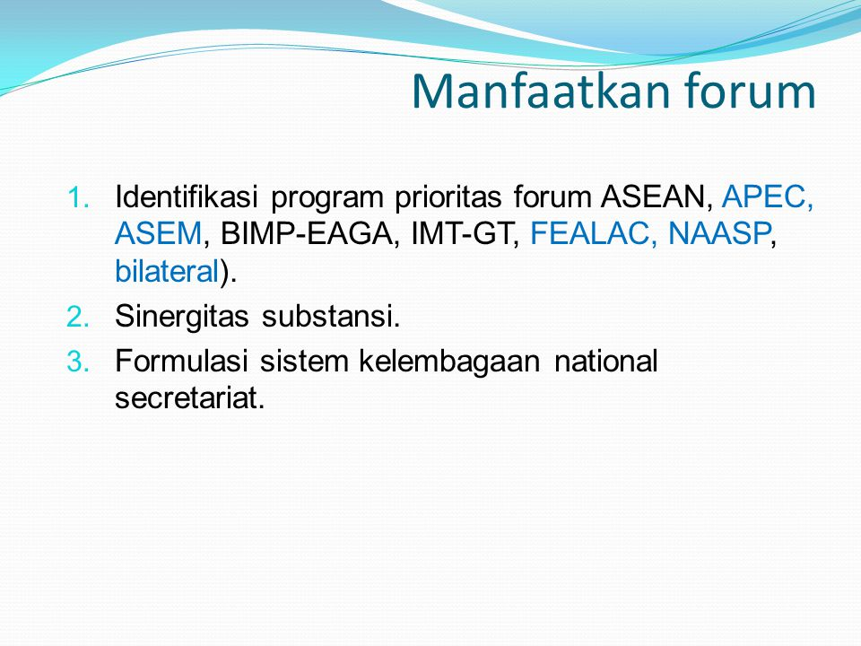 Manfaatkan forum Identifikasi program prioritas forum ASEAN, APEC, ASEM, BIMP-EAGA, IMT-GT, FEALAC, NAASP, bilateral).