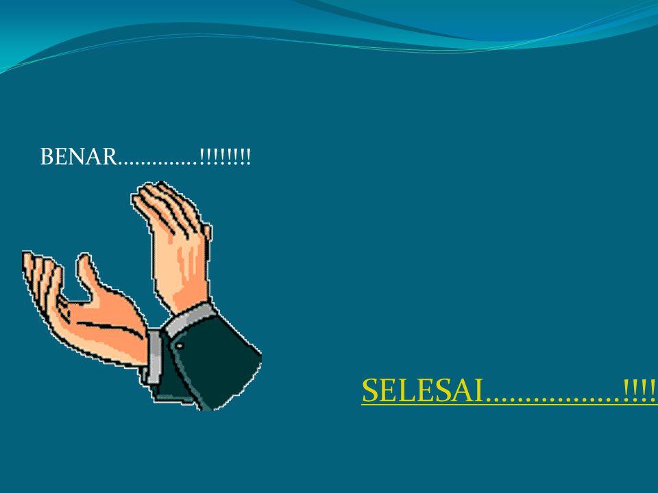 BENAR…………..!!!!!!!! SELESAI……………..!!!!!
