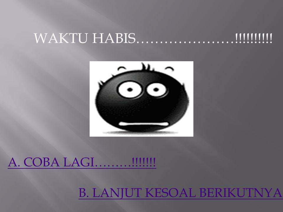 WAKTU HABIS…………………!!!!!!!!!! A. COBA LAGI………!!!!!!!