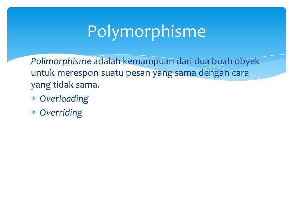 Polymorphisme Polimorphisme adalah kemampuan dari dua buah obyek untuk merespon suatu pesan yang sama dengan cara yang tidak sama.