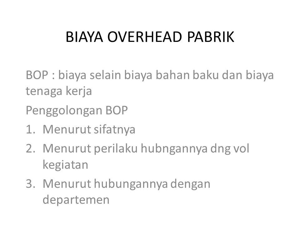 BIAYA OVERHEAD PABRIK BOP : biaya selain biaya bahan baku dan biaya tenaga kerja. Penggolongan BOP.
