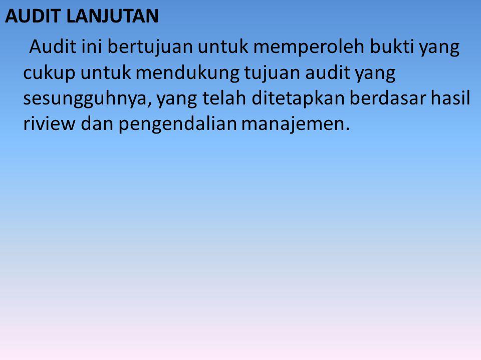AUDIT LANJUTAN Audit ini bertujuan untuk memperoleh bukti yang cukup untuk mendukung tujuan audit yang sesungguhnya, yang telah ditetapkan berdasar hasil riview dan pengendalian manajemen.