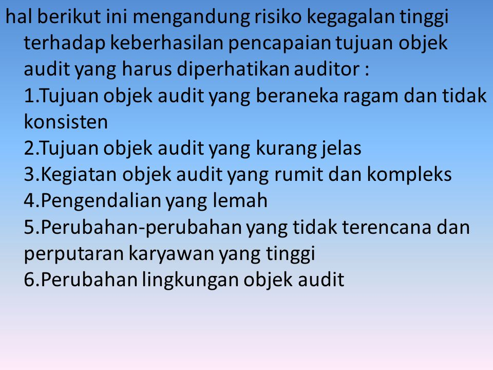 hal berikut ini mengandung risiko kegagalan tinggi terhadap keberhasilan pencapaian tujuan objek audit yang harus diperhatikan auditor : 1.Tujuan objek audit yang beraneka ragam dan tidak konsisten 2.Tujuan objek audit yang kurang jelas 3.Kegiatan objek audit yang rumit dan kompleks 4.Pengendalian yang lemah 5.Perubahan-perubahan yang tidak terencana dan perputaran karyawan yang tinggi 6.Perubahan lingkungan objek audit
