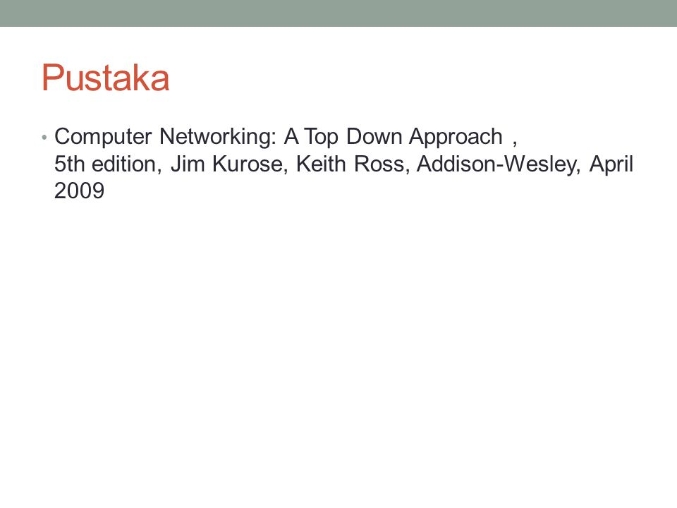 Pustaka Computer Networking: A Top Down Approach , 5th edition, Jim Kurose, Keith Ross, Addison-Wesley, April 2009.