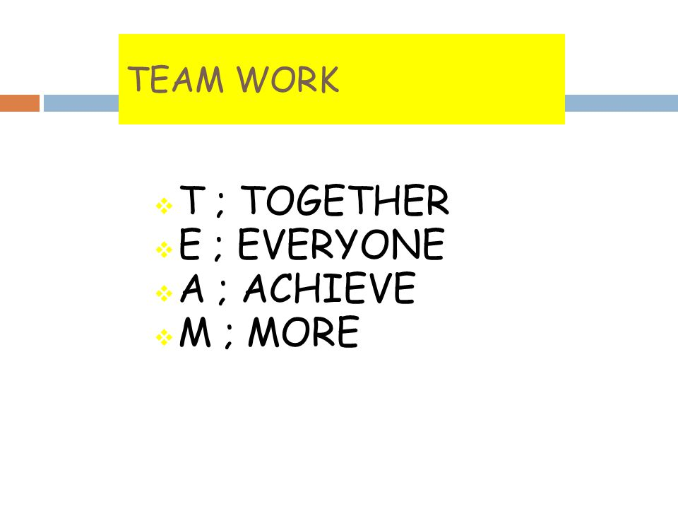 TEAM WORK T ; TOGETHER E ; EVERYONE A ; ACHIEVE M ; MORE