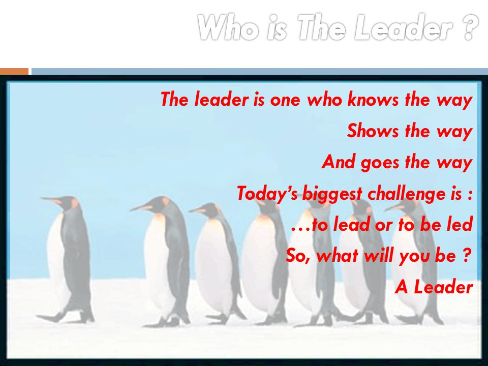 Who is The Leader The leader is one who knows the way Shows the way