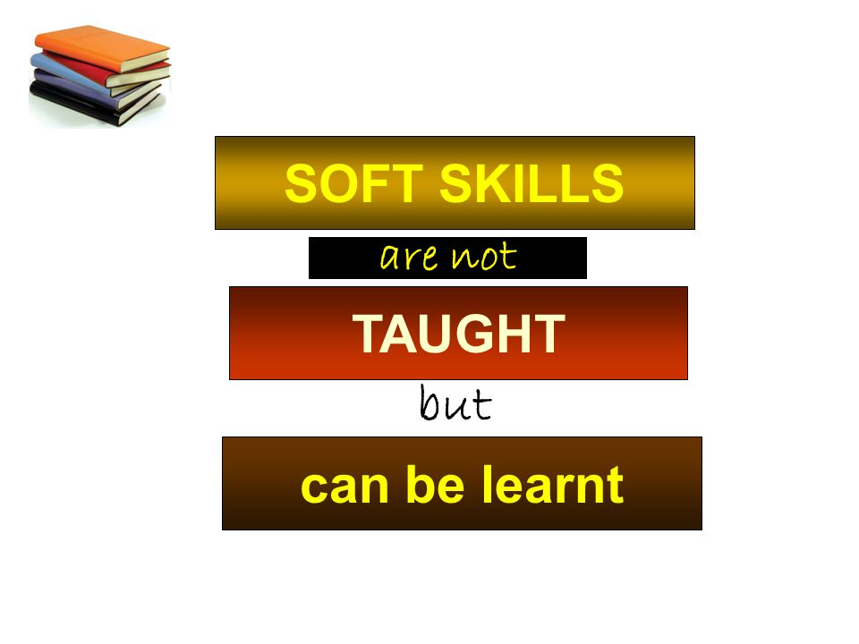SOFT SKILLS are not TAUGHT but can be learnt