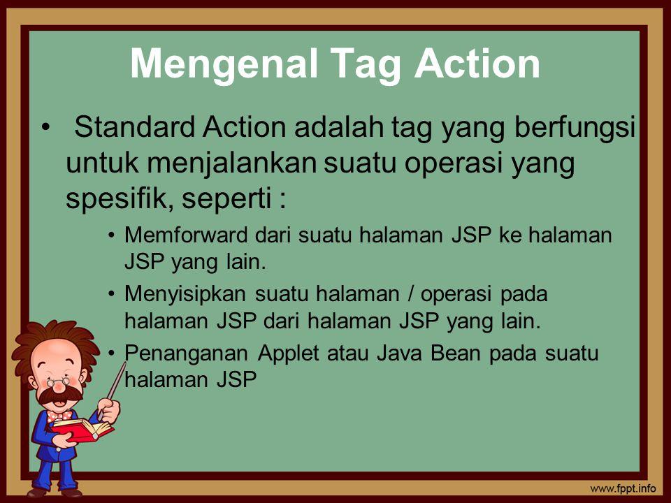 Mengenal Tag Action Standard Action adalah tag yang berfungsi untuk menjalankan suatu operasi yang spesifik, seperti :