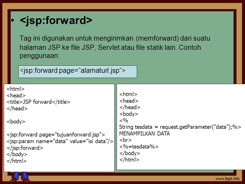 <jsp:forward> Tag ini digunakan untuk mengirimkan (memforward) dari suatu halaman JSP ke file JSP, Servlet atau file statik lain. Contoh penggunaan: