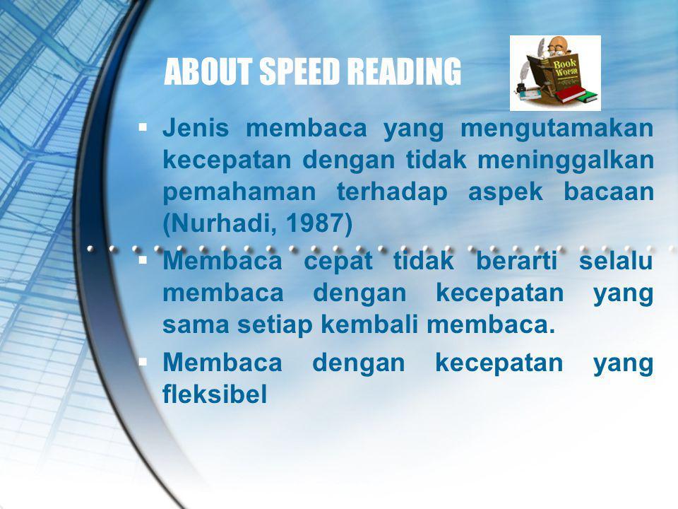 ABOUT SPEED READING Jenis membaca yang mengutamakan kecepatan dengan tidak meninggalkan pemahaman terhadap aspek bacaan (Nurhadi, 1987)