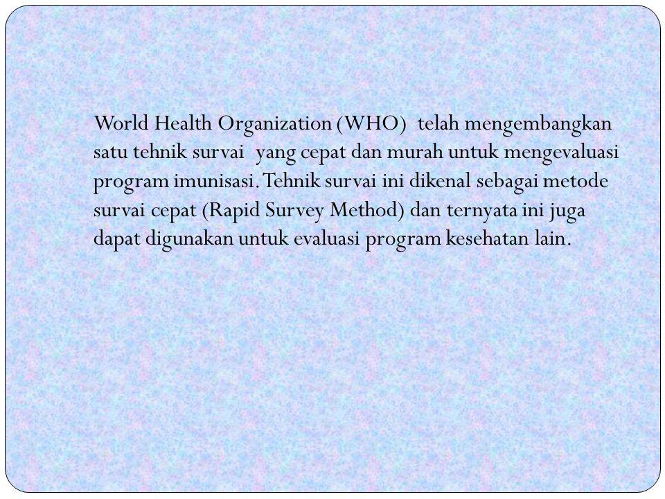 World Health Organization (WHO) telah mengembangkan satu tehnik survai yang cepat dan murah untuk mengevaluasi program imunisasi.