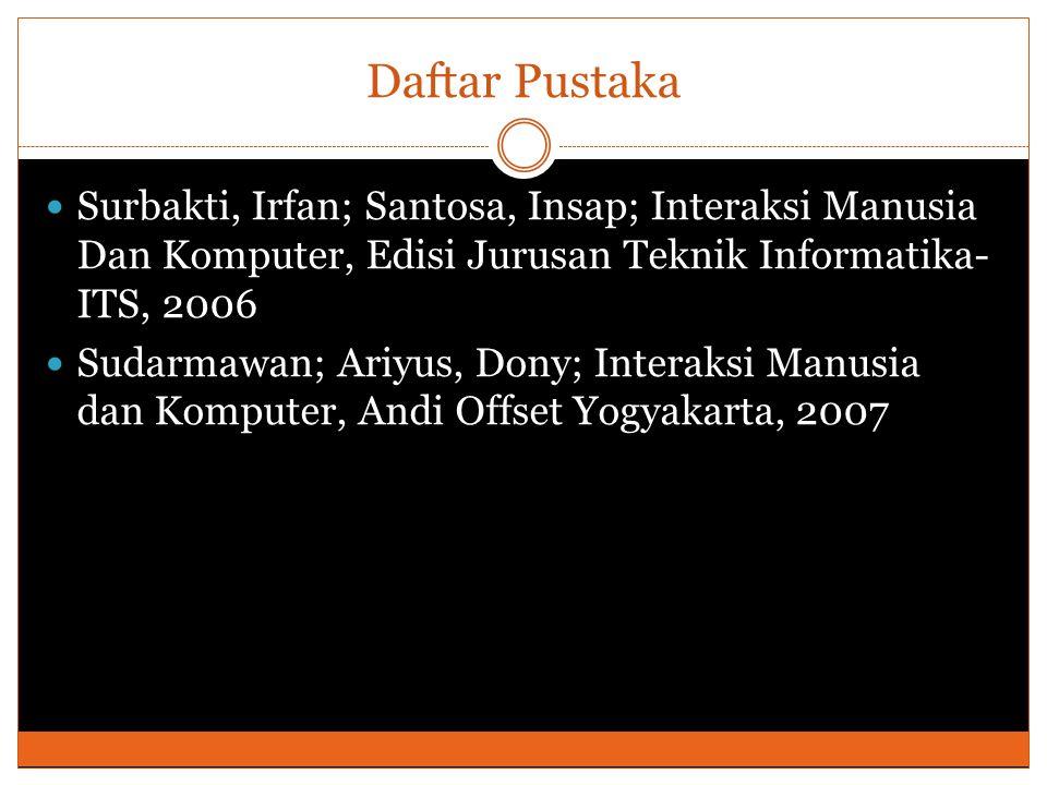 Daftar Pustaka Surbakti, Irfan; Santosa, Insap; Interaksi Manusia Dan Komputer, Edisi Jurusan Teknik Informatika-ITS, 2006.