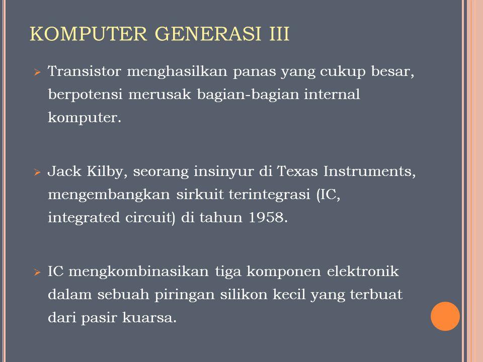 KOMPUTER GENERASI III Transistor menghasilkan panas yang cukup besar, berpotensi merusak bagian-bagian internal komputer.