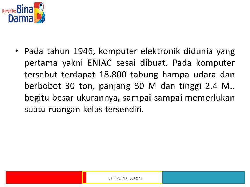 Pada tahun 1946, komputer elektronik didunia yang pertama yakni ENIAC sesai dibuat. Pada komputer tersebut terdapat 18.800 tabung hampa udara dan berbobot 30 ton, panjang 30 M dan tinggi 2.4 M.. begitu besar ukurannya, sampai-sampai memerlukan suatu ruangan kelas tersendiri.
