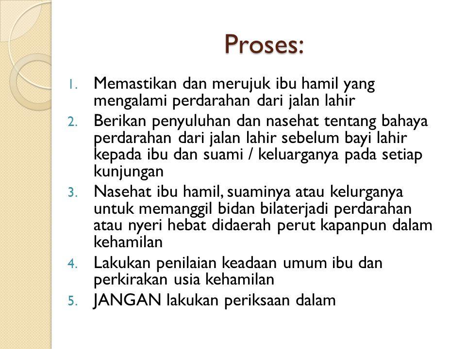 Proses: Memastikan dan merujuk ibu hamil yang mengalami perdarahan dari jalan lahir.
