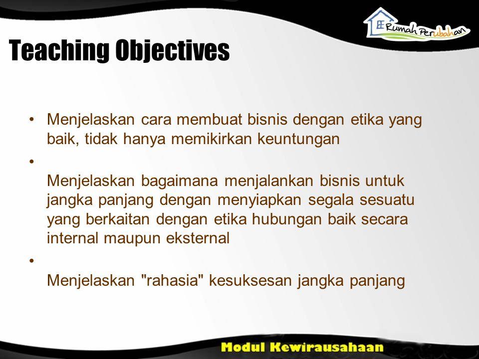 Teaching Objectives Menjelaskan cara membuat bisnis dengan etika yang baik, tidak hanya memikirkan keuntungan.