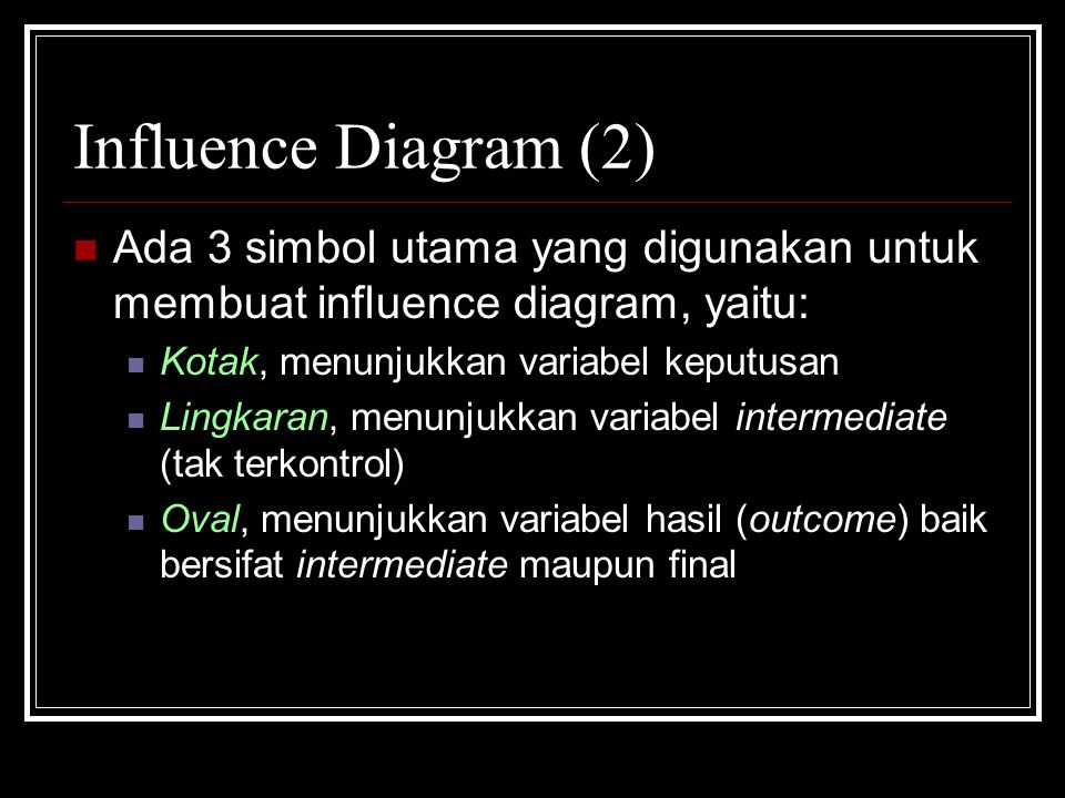 Influence Diagram (2) Ada 3 simbol utama yang digunakan untuk membuat influence diagram, yaitu: Kotak, menunjukkan variabel keputusan.