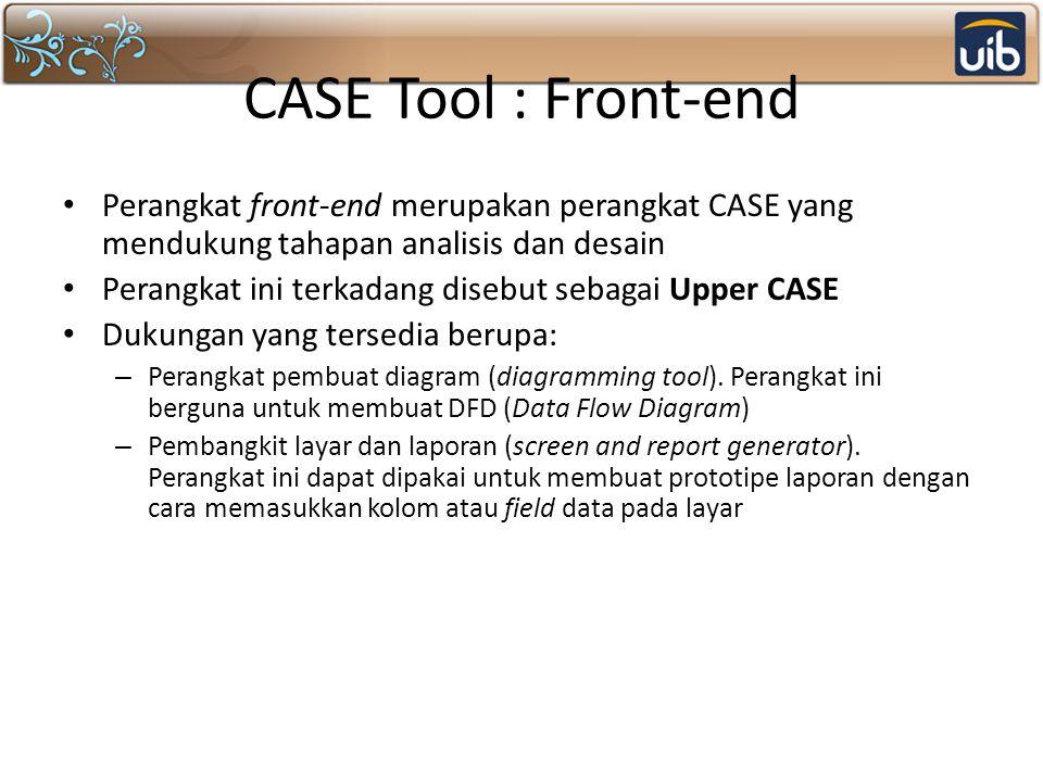 CASE Tool : Front-end Perangkat front-end merupakan perangkat CASE yang mendukung tahapan analisis dan desain.