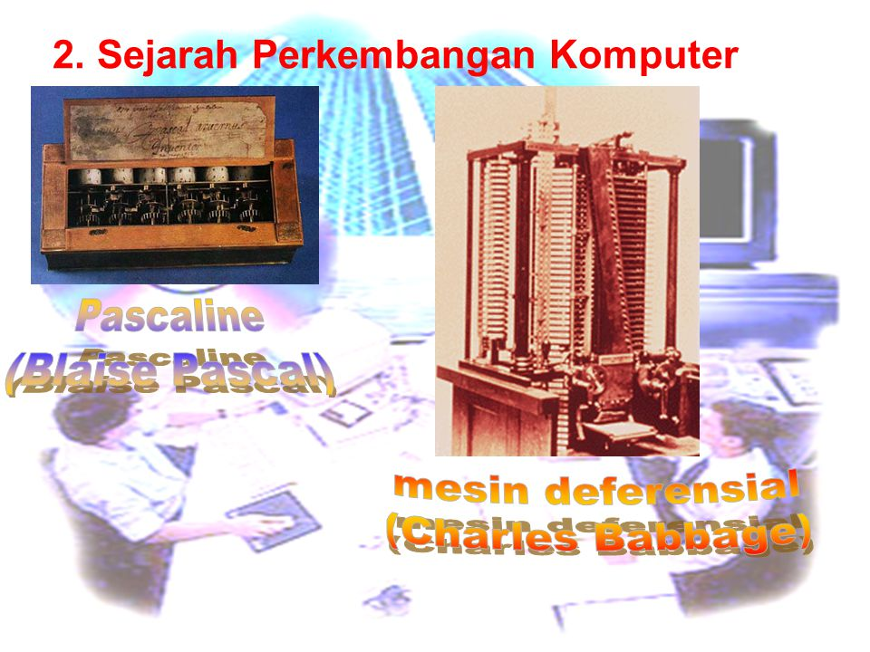 Pascaline (Blaise Pascal) mesin deferensial (Charles Babbage)