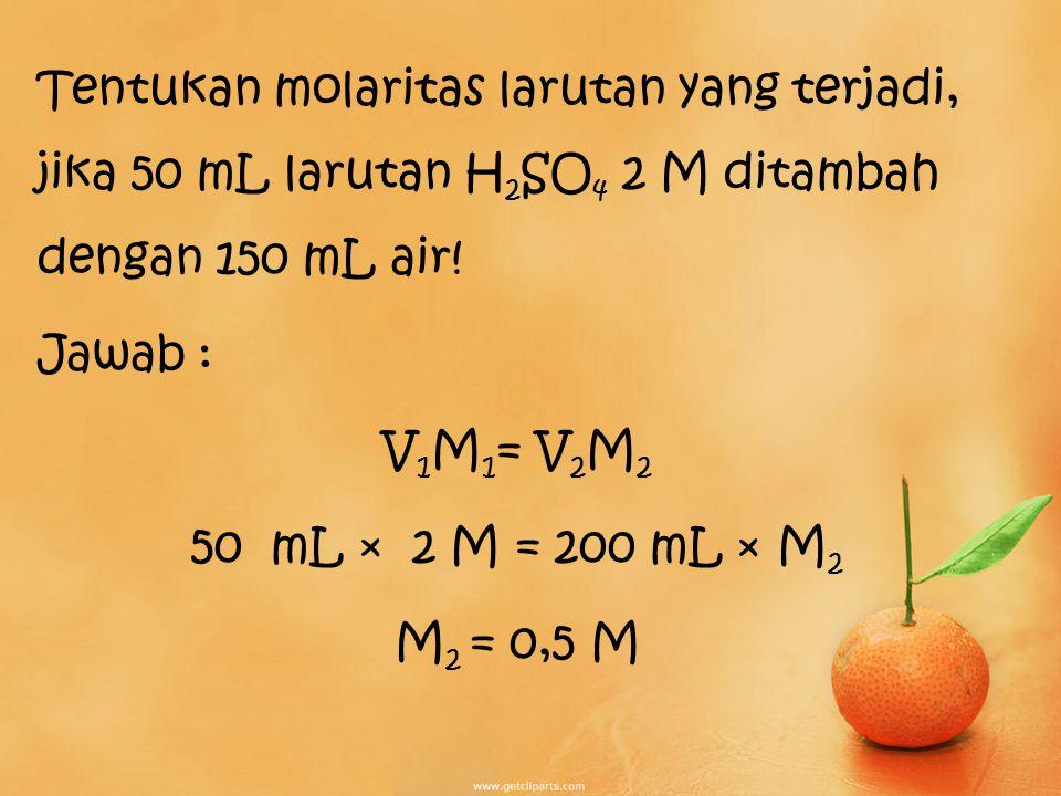 Tentukan molaritas larutan yang terjadi, jika 50 mL larutan H2SO4 2 M ditambah dengan 150 mL air.