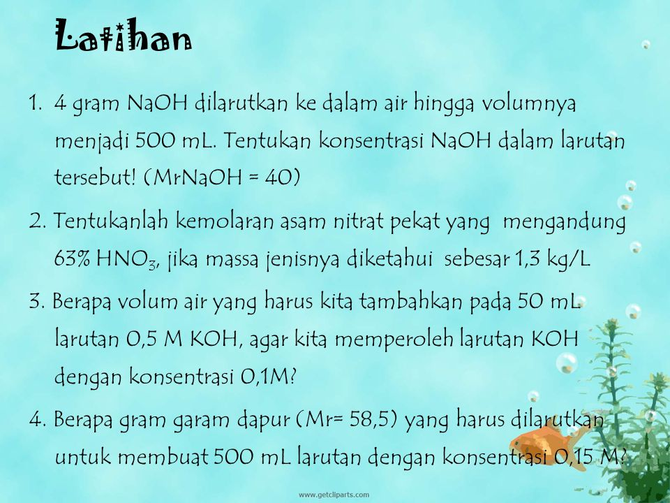 Latihan 4 gram NaOH dilarutkan ke dalam air hingga volumnya menjadi 500 mL. Tentukan konsentrasi NaOH dalam larutan tersebut! (MrNaOH = 40)