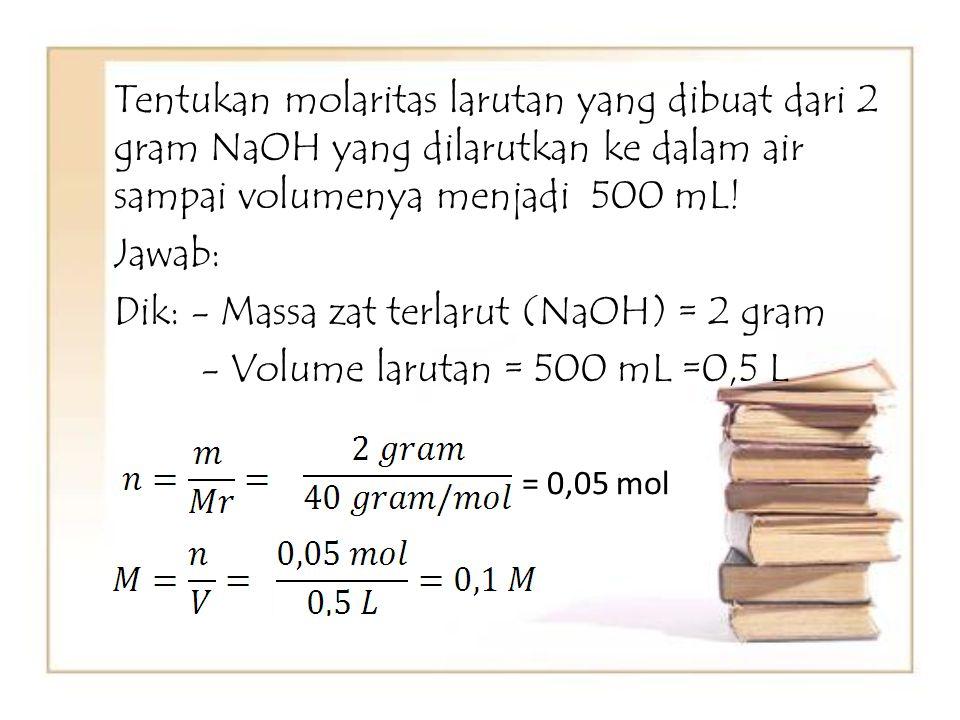 Tentukan molaritas larutan yang dibuat dari 2 gram NaOH yang dilarutkan ke dalam air sampai volumenya menjadi 500 mL! Jawab: Dik: - Massa zat terlarut (NaOH) = 2 gram - Volume larutan = 500 mL =0,5 L