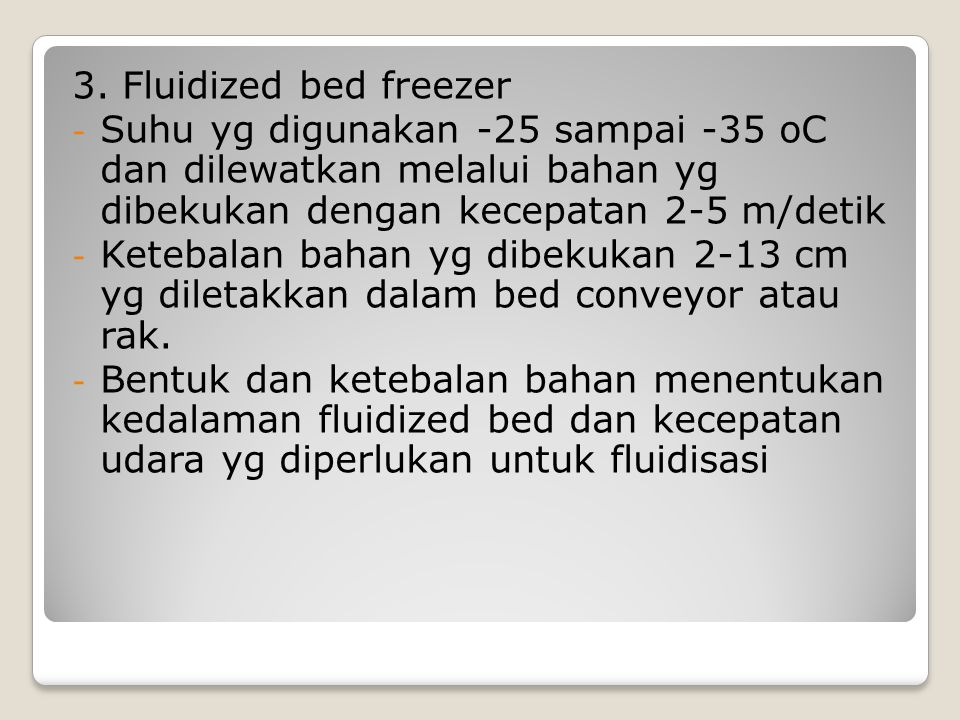 3. Fluidized bed freezer Suhu yg digunakan -25 sampai -35 oC dan dilewatkan melalui bahan yg dibekukan dengan kecepatan 2-5 m/detik.