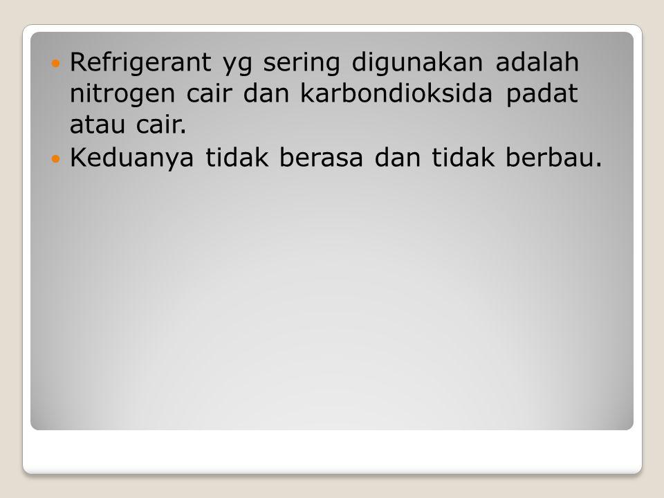 Refrigerant yg sering digunakan adalah nitrogen cair dan karbondioksida padat atau cair.