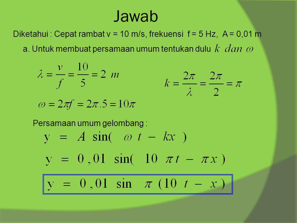 Jawab Diketahui : Cepat rambat v = 10 m/s, frekuensi f = 5 Hz, A = 0,01 m. a. Untuk membuat persamaan umum tentukan dulu.